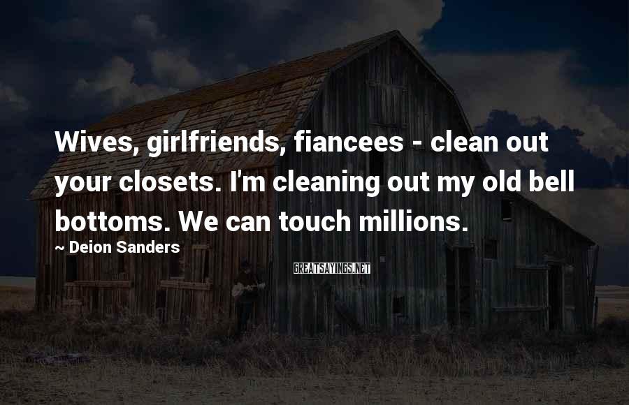 Deion Sanders Sayings: Wives, Girlfriends, Fiancees - Clean Out Your Closets. I'm Cleaning Out My Old Bell Bottoms. We Can Touch Millions.