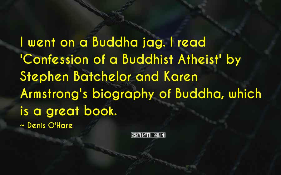 Denis O'Hare Sayings: I Went On A Buddha Jag. I Read 'Confession Of A Buddhist Atheist' By Stephen Batchelor And Karen Armstrong's Biography Of Buddha, Which Is A Great Book.