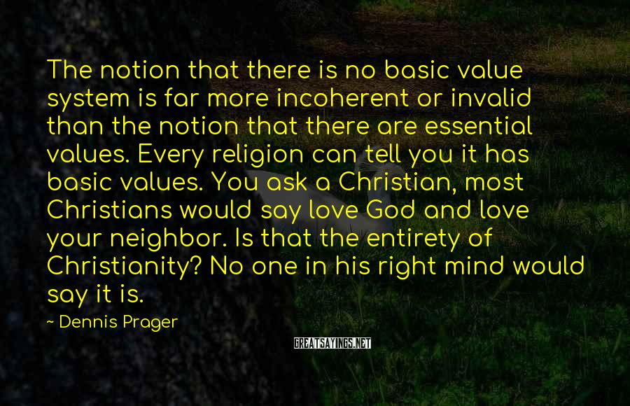 Dennis Prager Sayings: The Notion That There Is No Basic Value System Is Far More Incoherent Or Invalid Than The Notion That There Are Essential Values. Every Religion Can Tell You It Has Basic Values. You Ask A Christian, Most Christians Would Say Love God And Love Your Neighbor. Is That The Entirety Of Christianity? No One In His Right Mind Would Say It Is.