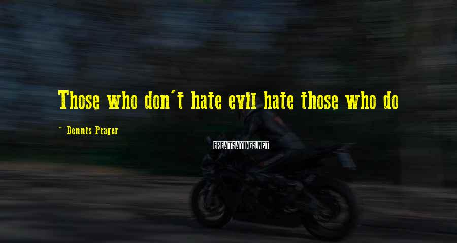 Dennis Prager Sayings: Those Who Don't Hate Evil Hate Those Who Do