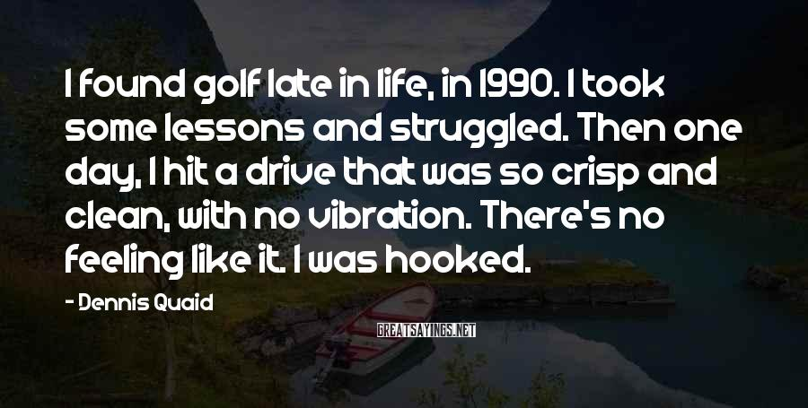 Dennis Quaid Sayings: I Found Golf Late In Life, In 1990. I Took Some Lessons And Struggled. Then One Day, I Hit A Drive That Was So Crisp And Clean, With No Vibration. There's No Feeling Like It. I Was Hooked.
