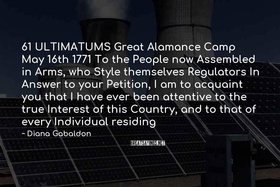 Diana Gabaldon Sayings: 61 ULTIMATUMS Great Alamance Camp May 16th 1771 To The People Now Assembled In Arms, Who Style Themselves Regulators In Answer To Your Petition, I Am To Acquaint You That I Have Ever Been Attentive To The True Interest Of This Country, And To That Of Every Individual Residing