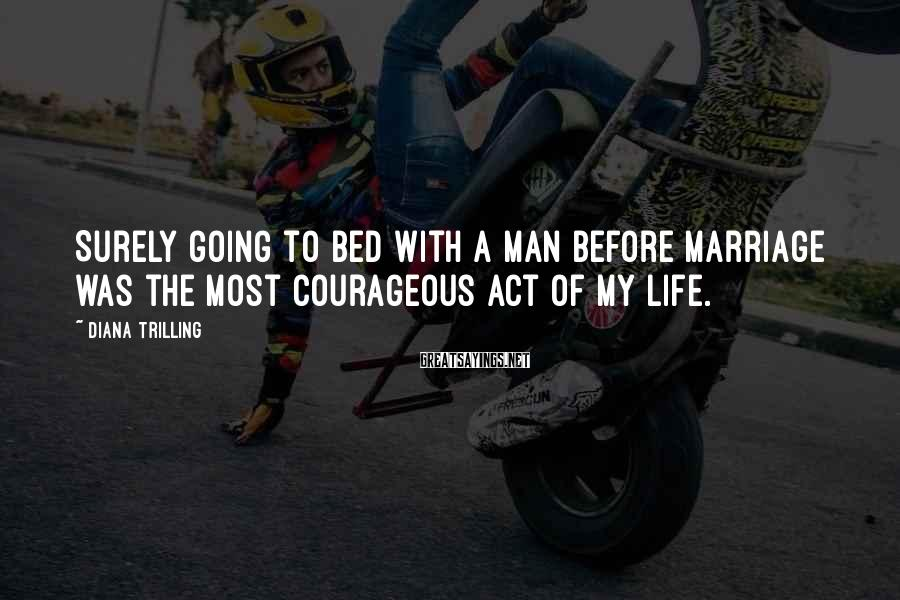 Diana Trilling Sayings: Surely Going To Bed With A Man Before Marriage Was The Most Courageous Act Of My Life.