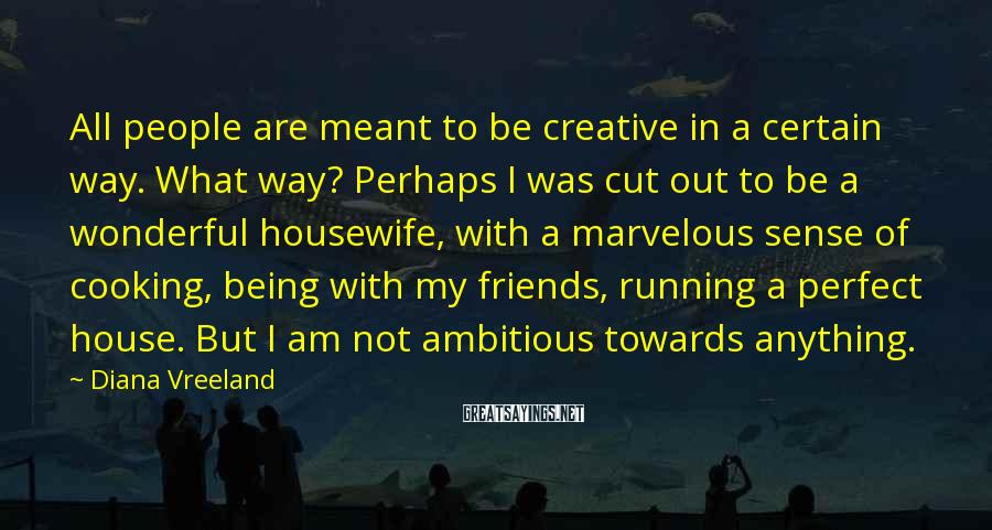 Diana Vreeland Sayings: All People Are Meant To Be Creative In A Certain Way. What Way? Perhaps I Was Cut Out To Be A Wonderful Housewife, With A Marvelous Sense Of Cooking, Being With My Friends, Running A Perfect House. But I Am Not Ambitious Towards Anything.