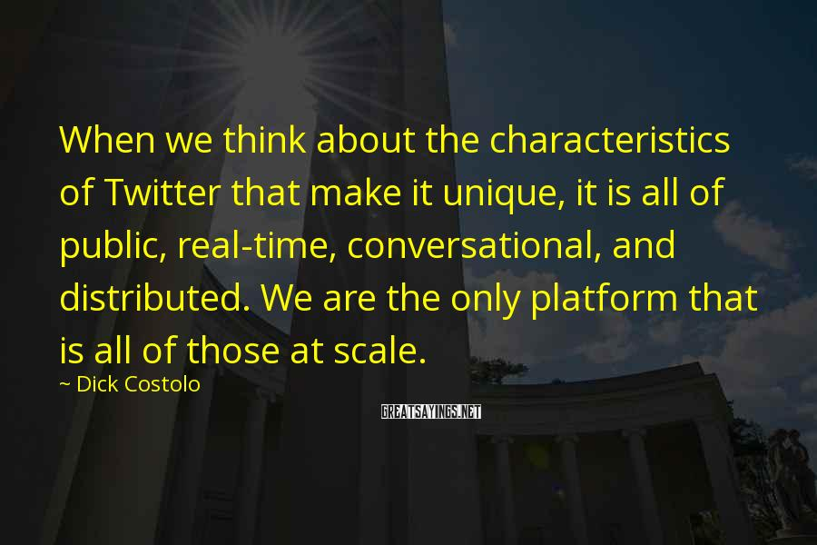 Dick Costolo Sayings: When We Think About The Characteristics Of Twitter That Make It Unique, It Is All Of Public, Real-time, Conversational, And Distributed. We Are The Only Platform That Is All Of Those At Scale.