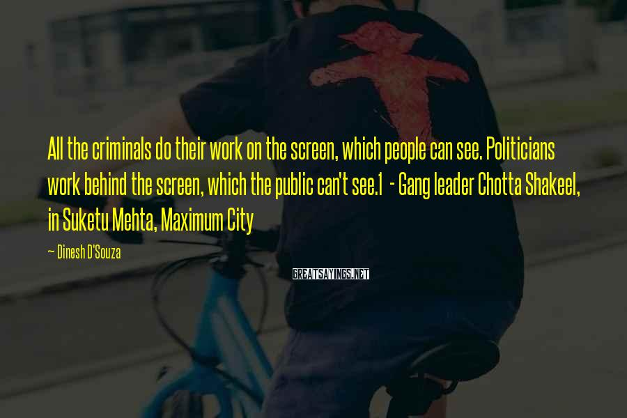 Dinesh D'Souza Sayings: All The Criminals Do Their Work On The Screen, Which People Can See. Politicians Work Behind The Screen, Which The Public Can't See.1  - Gang Leader Chotta Shakeel, In Suketu Mehta, Maximum City