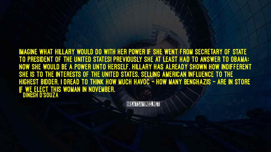 Dinesh D'Souza Sayings: Imagine What Hillary Would Do With Her Power If She Went From Secretary Of State To President Of The United States! Previously She At Least Had To Answer To Obama; Now She Would Be A Power Unto Herself. Hillary Has Already Shown How Indifferent She Is To The Interests Of The United States, Selling American Influence To The Highest Bidder. I Dread To Think How Much Havoc - How Many Benghazis - Are In Store If We Elect This Woman In November.