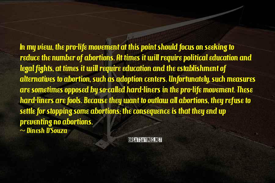 Dinesh D'Souza Sayings: In My View, The Pro-life Movement At This Point Should Focus On Seeking To Reduce The Number Of Abortions. At Times It Will Require Political Education And Legal Fights, At Times It Will Require Education And The Establishment Of Alternatives To Abortion, Such As Adoption Centers. Unfortunately, Such Measures Are Sometimes Opposed By So-called Hard-liners In The Pro-life Movement. These Hard-liners Are Fools. Because They Want To Outlaw All Abortions, They Refuse To Settle For Stopping Some Abortions; The Consequence Is That They End Up Preventing No Abortions.