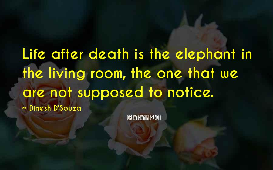 Dinesh D'Souza Sayings: Life After Death Is The Elephant In The Living Room, The One That We Are Not Supposed To Notice.