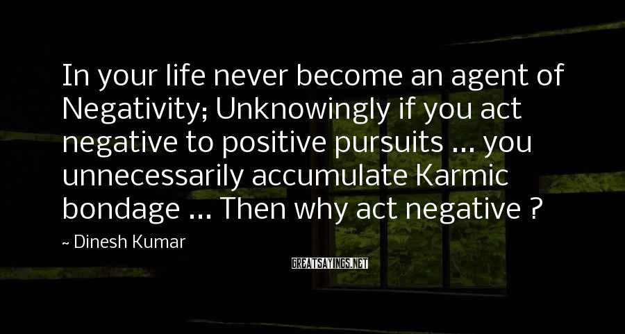 Dinesh Kumar Sayings: In Your Life Never Become An Agent Of Negativity; Unknowingly If You Act Negative To Positive Pursuits ... You Unnecessarily Accumulate Karmic Bondage ... Then Why Act Negative ?