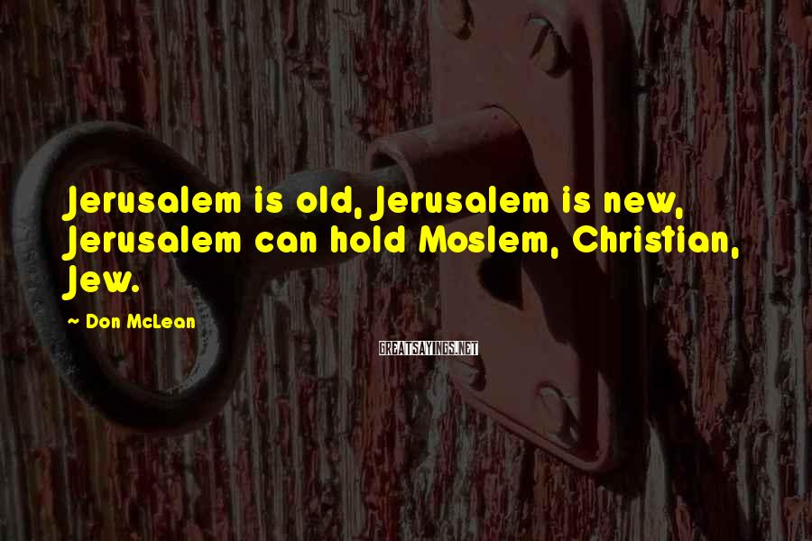 Don McLean Sayings: Jerusalem Is Old, Jerusalem Is New, Jerusalem Can Hold Moslem, Christian, Jew.