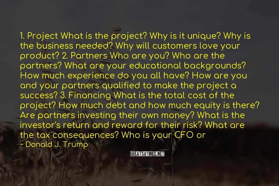 Donald J. Trump Sayings: 1. Project What Is The Project? Why Is It Unique? Why Is The Business Needed? Why Will Customers Love Your Product? 2. Partners Who Are You? Who Are The Partners? What Are Your Educational Backgrounds? How Much Experience Do You All Have? How Are You And Your Partners Qualified To Make The Project A Success? 3. Financing What Is The Total Cost Of The Project? How Much Debt And How Much Equity Is There? Are Partners Investing Their Own Money? What Is The Investor's Return And Reward For Their Risk? What Are The Tax Consequences? Who Is Your CFO Or Accounting Firm? Who Is Responsible For Investor Communications? What Is The Investor's Exit? 4. Management Who Is Running Your Company? What Is Their Experience? What Is Their Track Record? Have They Ever Failed? How Does Their Experience Relate To Your Industry? Do You Believe This Is The Strongest Management Team You Can Assemble? Can You Pitch Them With Confidence?