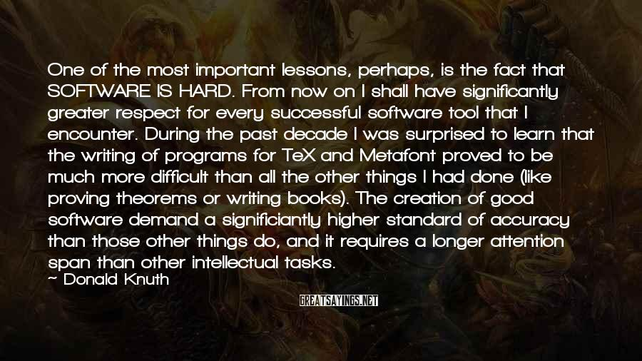 Donald Knuth Sayings: One Of The Most Important Lessons, Perhaps, Is The Fact That SOFTWARE IS HARD. From Now On I Shall Have Significantly Greater Respect For Every Successful Software Tool That I Encounter. During The Past Decade I Was Surprised To Learn That The Writing Of Programs For TeX And Metafont Proved To Be Much More Difficult Than All The Other Things I Had Done (like Proving Theorems Or Writing Books). The Creation Of Good Software Demand A Significiantly Higher Standard Of Accuracy Than Those Other Things Do, And It Requires A Longer Attention Span Than Other Intellectual Tasks.