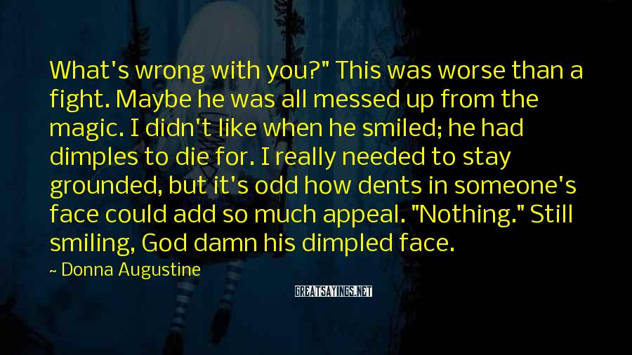 """Donna Augustine Sayings: What's Wrong With You?"""" This Was Worse Than A Fight. Maybe He Was All Messed Up From The Magic. I Didn't Like When He Smiled; He Had Dimples To Die For. I Really Needed To Stay Grounded, But It's Odd How Dents In Someone's Face Could Add So Much Appeal. """"Nothing."""" Still Smiling, God Damn His Dimpled Face."""