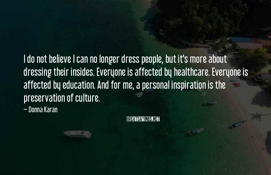 Donna Karan Sayings: I Do Not Believe I Can No Longer Dress People, But It's More About Dressing Their Insides. Everyone Is Affected By Healthcare. Everyone Is Affected By Education. And For Me, A Personal Inspiration Is The Preservation Of Culture.