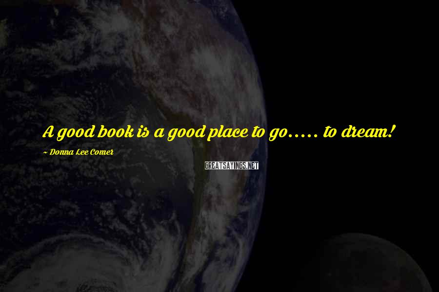 Donna Lee Comer Sayings: A Good Book Is A Good Place To Go..... to Dream!