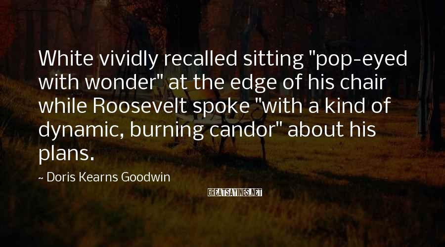 "Doris Kearns Goodwin Sayings: White Vividly Recalled Sitting ""pop-eyed With Wonder"" At The Edge Of His Chair While Roosevelt Spoke ""with A Kind Of Dynamic, Burning Candor"" About His Plans."