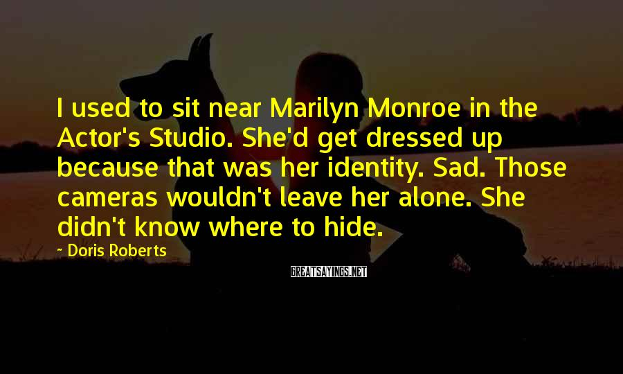 Doris Roberts Sayings: I Used To Sit Near Marilyn Monroe In The Actor's Studio. She'd Get Dressed Up Because That Was Her Identity. Sad. Those Cameras Wouldn't Leave Her Alone. She Didn't Know Where To Hide.