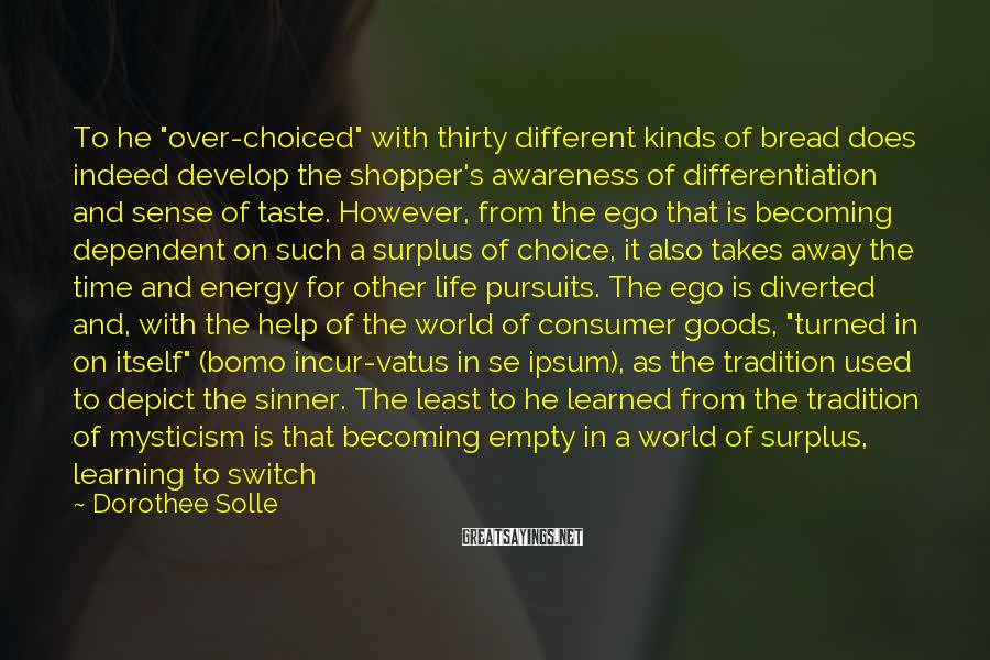 """Dorothee Solle Sayings: To He """"over-choiced"""" With Thirty Different Kinds Of Bread Does Indeed Develop The Shopper's Awareness Of Differentiation And Sense Of Taste. However, From The Ego That Is Becoming Dependent On Such A Surplus Of Choice, It Also Takes Away The Time And Energy For Other Life Pursuits. The Ego Is Diverted And, With The Help Of The World Of Consumer Goods, """"turned In On Itself"""" (bomo Incur-vatus In Se Ipsum), As The Tradition Used To Depict The Sinner. The Least To He Learned From The Tradition Of Mysticism Is That Becoming Empty In A World Of Surplus, Learning To Switch Off, And Limiting Oneself Are Small Steps In The Liberation From Consumerism, And That Perhaps Freedom Cannot He Imagined Without Letting Go."""