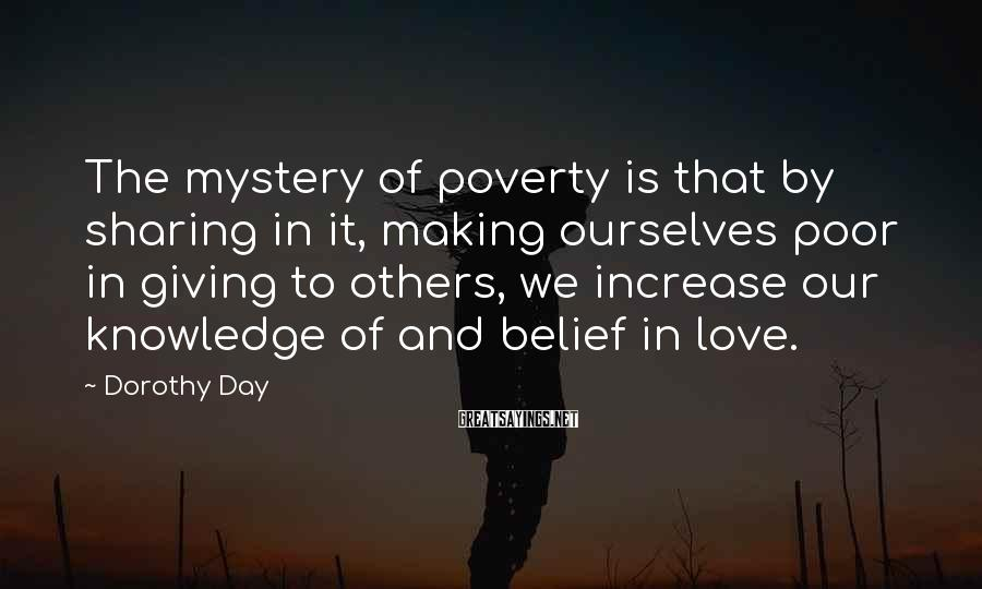 Dorothy Day Sayings: The Mystery Of Poverty Is That By Sharing In It, Making Ourselves Poor In Giving To Others, We Increase Our Knowledge Of And Belief In Love.