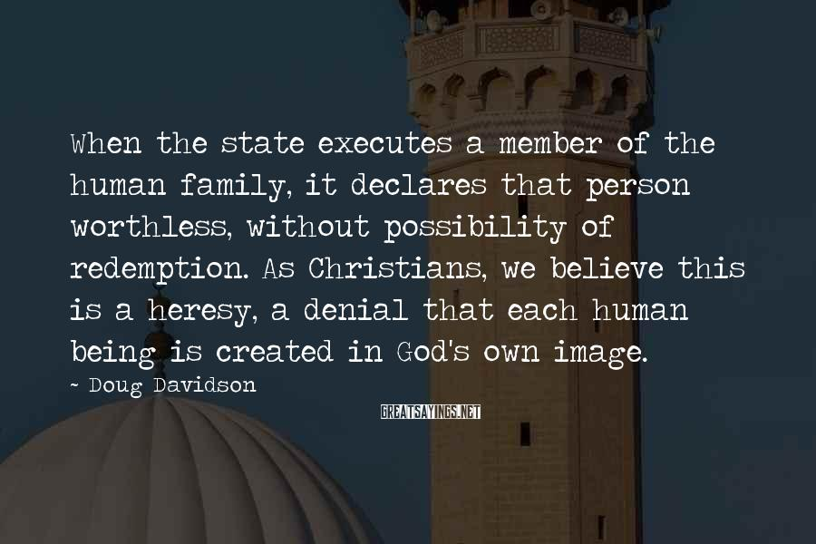 Doug Davidson Sayings: When The State Executes A Member Of The Human Family, It Declares That Person Worthless, Without Possibility Of Redemption. As Christians, We Believe This Is A Heresy, A Denial That Each Human Being Is Created In God's Own Image.