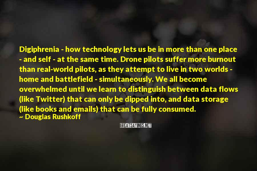 Douglas Rushkoff Sayings: Digiphrenia - How Technology Lets Us Be In More Than One Place - And Self - At The Same Time. Drone Pilots Suffer More Burnout Than Real-world Pilots, As They Attempt To Live In Two Worlds - Home And Battlefield - Simultaneously. We All Become Overwhelmed Until We Learn To Distinguish Between Data Flows (like Twitter) That Can Only Be Dipped Into, And Data Storage (like Books And Emails) That Can Be Fully Consumed.