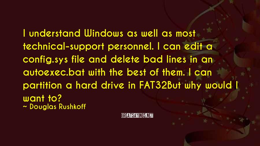 Douglas Rushkoff Sayings: I Understand Windows As Well As Most Technical-support Personnel. I Can Edit A Config.sys File And Delete Bad Lines In An Autoexec.bat With The Best Of Them. I Can Partition A Hard Drive In FAT32But Why Would I Want To?