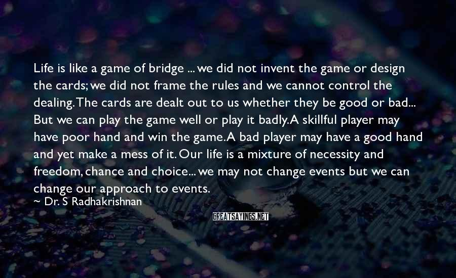 Dr. S Radhakrishnan Sayings: Life Is Like A Game Of Bridge ... We Did Not Invent The Game Or Design The Cards; we Did Not Frame The Rules And We Cannot Control The Dealing. The Cards Are Dealt Out To Us Whether They Be Good Or Bad... But We Can Play The Game Well Or Play It Badly. A Skillful Player May Have Poor Hand And Win The Game. A Bad Player May Have A Good Hand And Yet Make A Mess Of It. Our Life Is A Mixture Of Necessity And Freedom, Chance And Choice... We May Not Change Events But We Can Change Our Approach To Events.