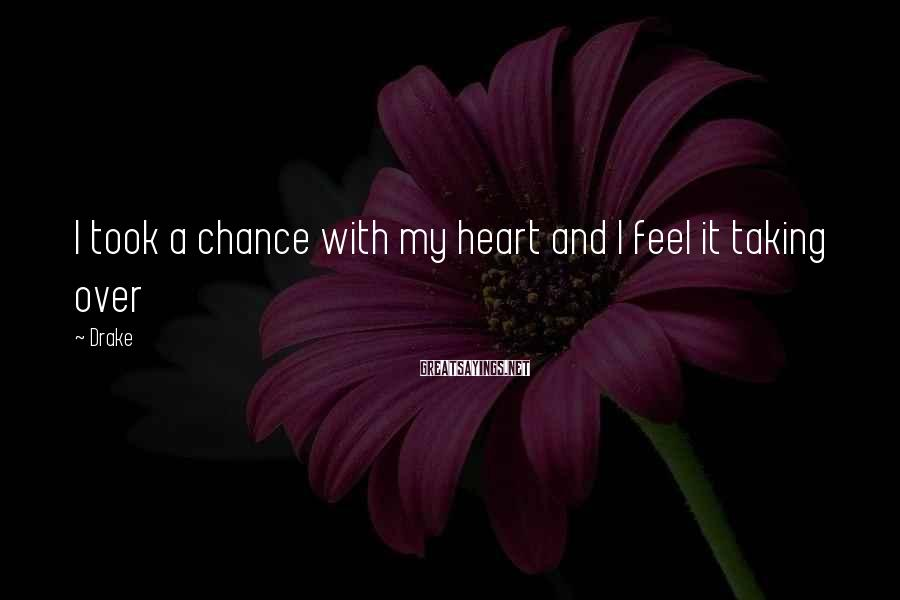 Drake Sayings: I Took A Chance With My Heart And I Feel It Taking Over
