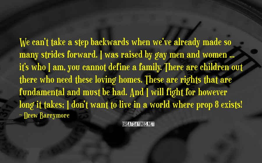 Drew Barrymore Sayings: We Can't Take A Step Backwards When We've Already Made So Many Strides Forward. I Was Raised By Gay Men And Women ... It's Who I Am, You Cannot Define A Family. There Are Children Out There Who Need These Loving Homes. These Are Rights That Are Fundamental And Must Be Had. And I Will Fight For However Long It Takes; I Don't Want To Live In A World Where Prop 8 Exists!