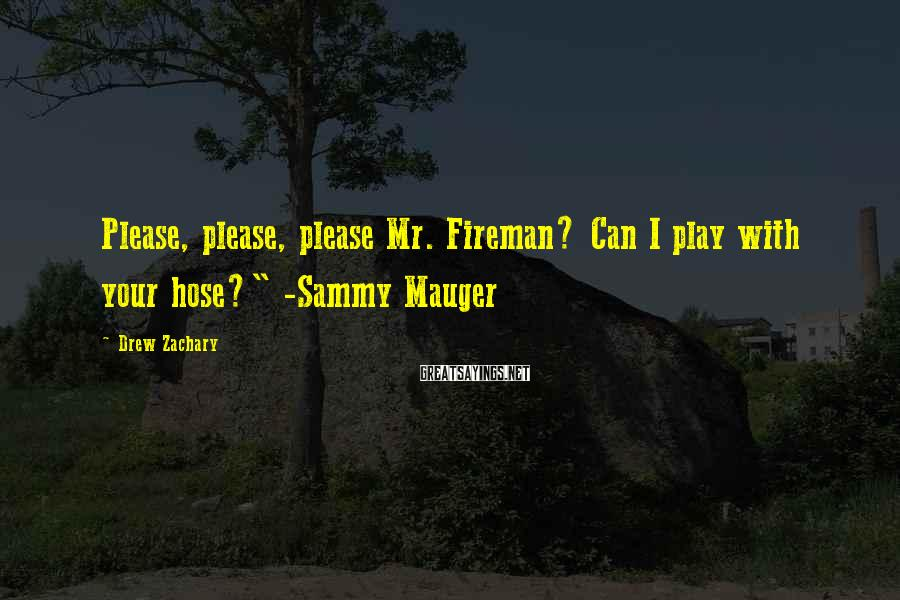 """Drew Zachary Sayings: Please, Please, Please Mr. Fireman? Can I Play With Your Hose?"""" -Sammy Mauger"""
