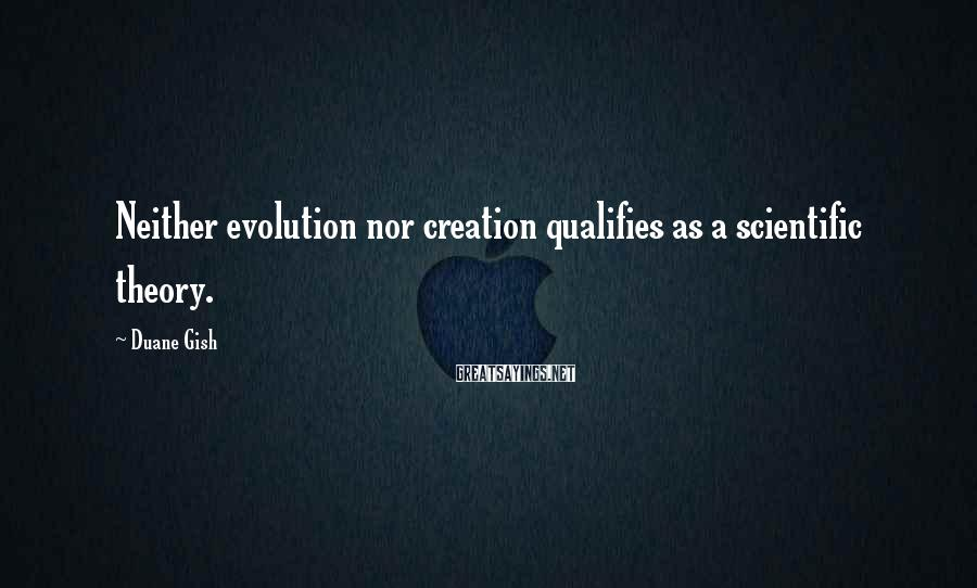 Duane Gish Sayings: Neither Evolution Nor Creation Qualifies As A Scientific Theory.