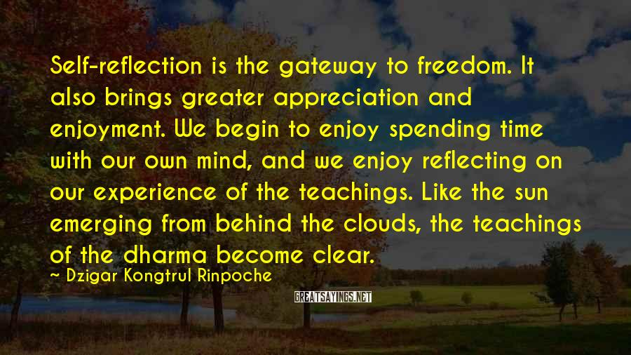 Dzigar Kongtrul Rinpoche Sayings: Self-reflection Is The Gateway To Freedom. It Also Brings Greater Appreciation And Enjoyment. We Begin To Enjoy Spending Time With Our Own Mind, And We Enjoy Reflecting On Our Experience Of The Teachings. Like The Sun Emerging From Behind The Clouds, The Teachings Of The Dharma Become Clear.