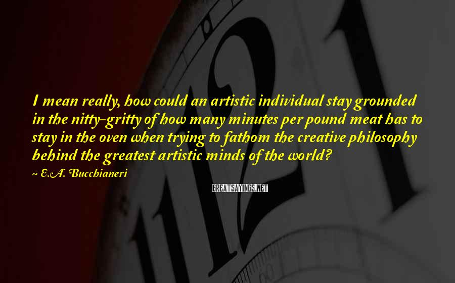 E.A. Bucchianeri Sayings: I Mean Really, How Could An Artistic Individual Stay Grounded In The Nitty-gritty Of How Many Minutes Per Pound Meat Has To Stay In The Oven When Trying To Fathom The Creative Philosophy Behind The Greatest Artistic Minds Of The World?