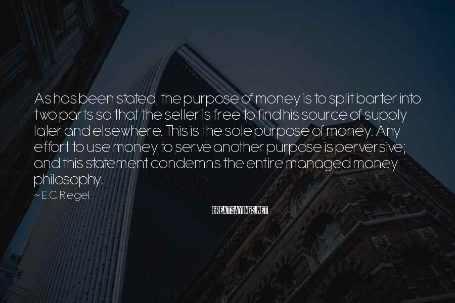 E.C. Riegel Sayings: As Has Been Stated, The Purpose Of Money Is To Split Barter Into Two Parts So That The Seller Is Free To Find His Source Of Supply Later And Elsewhere. This Is The Sole Purpose Of Money. Any Effort To Use Money To Serve Another Purpose Is Perversive; And This Statement Condemns The Entire Managed Money Philosophy.