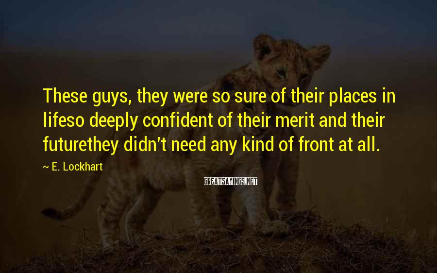 E. Lockhart Sayings: These Guys, They Were So Sure Of Their Places In Lifeso Deeply Confident Of Their Merit And Their Futurethey Didn't Need Any Kind Of Front At All.