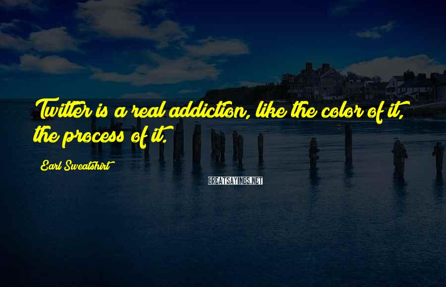 Earl Sweatshirt Sayings: Twitter Is A Real Addiction, Like The Color Of It, The Process Of It.