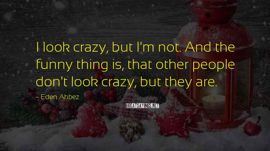 Eden Ahbez Sayings: I Look Crazy, But I'm Not. And The Funny Thing Is, That Other People Don't Look Crazy, But They Are.