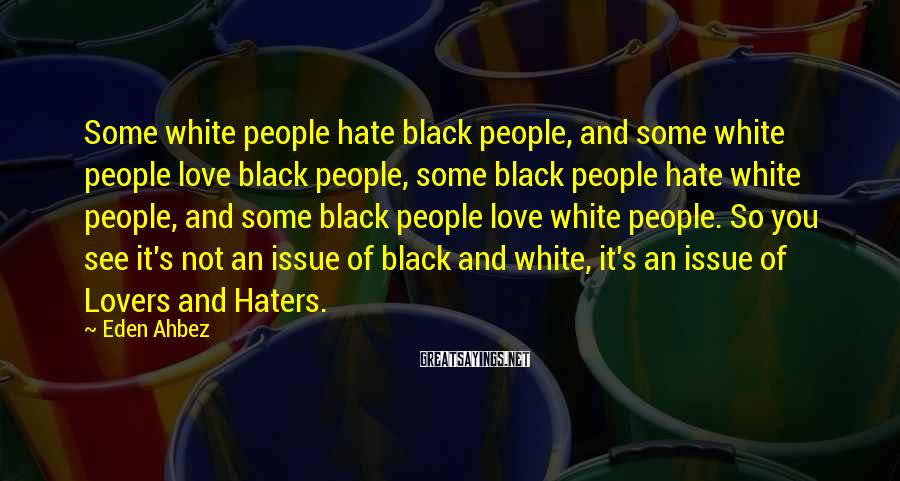 Eden Ahbez Sayings: Some White People Hate Black People, And Some White People Love Black People, Some Black People Hate White People, And Some Black People Love White People. So You See It's Not An Issue Of Black And White, It's An Issue Of Lovers And Haters.