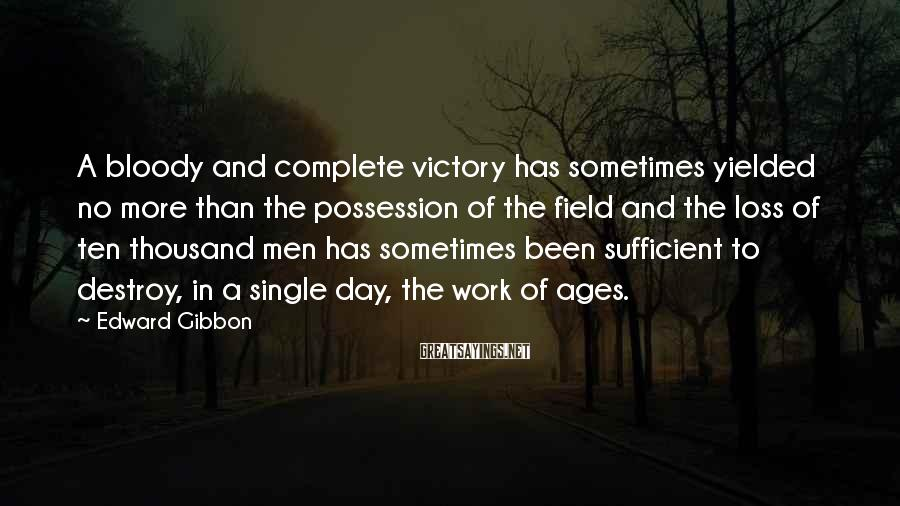 Edward Gibbon Sayings: A Bloody And Complete Victory Has Sometimes Yielded No More Than The Possession Of The Field And The Loss Of Ten Thousand Men Has Sometimes Been Sufficient To Destroy, In A Single Day, The Work Of Ages.