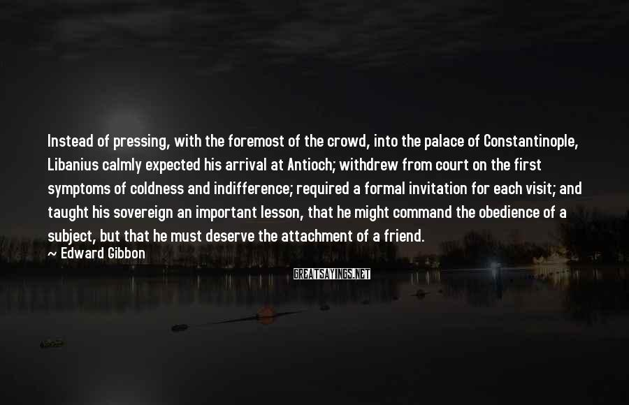 Edward Gibbon Sayings: Instead Of Pressing, With The Foremost Of The Crowd, Into The Palace Of Constantinople, Libanius Calmly Expected His Arrival At Antioch; Withdrew From Court On The First Symptoms Of Coldness And Indifference; Required A Formal Invitation For Each Visit; And Taught His Sovereign An Important Lesson, That He Might Command The Obedience Of A Subject, But That He Must Deserve The Attachment Of A Friend.