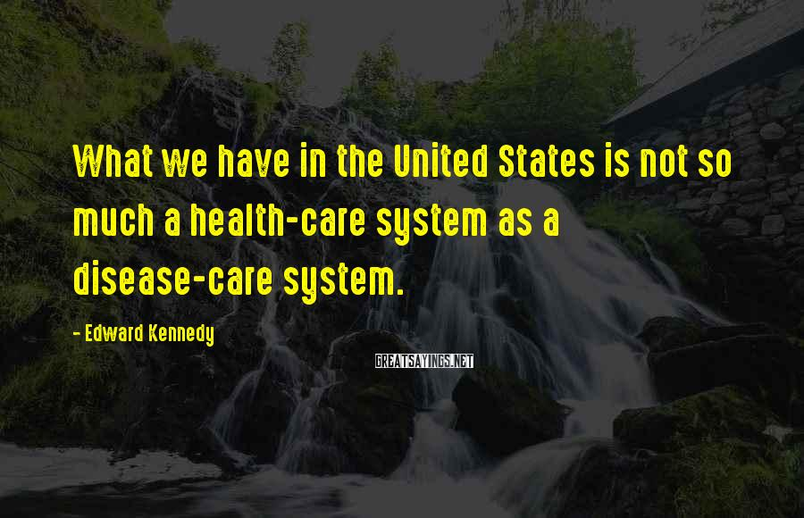 Edward Kennedy Sayings: What We Have In The United States Is Not So Much A Health-care System As A Disease-care System.