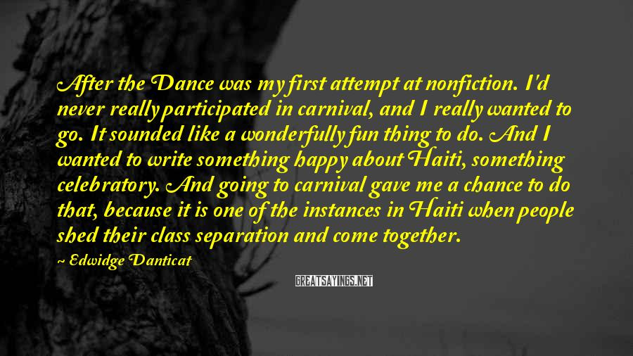 Edwidge Danticat Sayings: After The Dance Was My First Attempt At Nonfiction. I'd Never Really Participated In Carnival, And I Really Wanted To Go. It Sounded Like A Wonderfully Fun Thing To Do. And I Wanted To Write Something Happy About Haiti, Something Celebratory. And Going To Carnival Gave Me A Chance To Do That, Because It Is One Of The Instances In Haiti When People Shed Their Class Separation And Come Together.