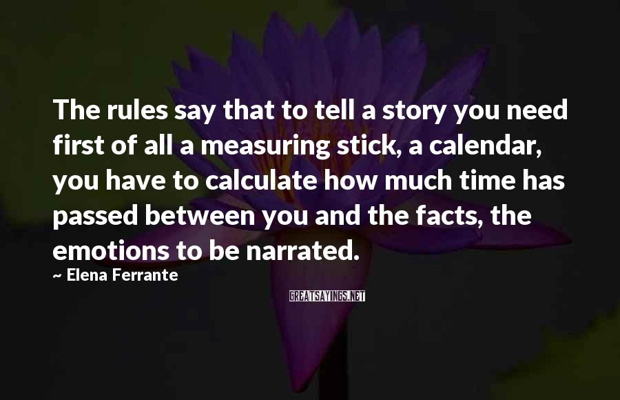 Elena Ferrante Sayings: The Rules Say That To Tell A Story You Need First Of All A Measuring Stick, A Calendar, You Have To Calculate How Much Time Has Passed Between You And The Facts, The Emotions To Be Narrated.