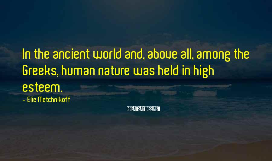 Elie Metchnikoff Sayings: In The Ancient World And, Above All, Among The Greeks, Human Nature Was Held In High Esteem.