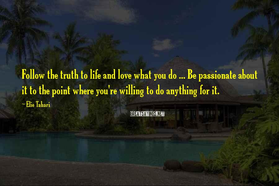 Elie Tahari Sayings: Follow The Truth To Life And Love What You Do ... Be Passionate About It To The Point Where You're Willing To Do Anything For It.