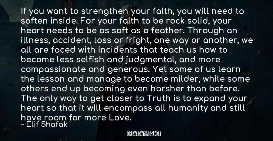 Elif Shafak Sayings: If You Want To Strengthen Your Faith, You Will Need To Soften Inside. For Your Faith To Be Rock Solid, Your Heart Needs To Be As Soft As A Feather. Through An Illness, Accident, Loss Or Fright, One Way Or Another, We All Are Faced With Incidents That Teach Us How To Become Less Selfish And Judgmental, And More Compassionate And Generous. Yet Some Of Us Learn The Lesson And Manage To Become Milder, While Some Others End Up Becoming Even Harsher Than Before. The Only Way To Get Closer To Truth Is To Expand Your Heart So That It Will Encompass All Humanity And Still Have Room For More Love.