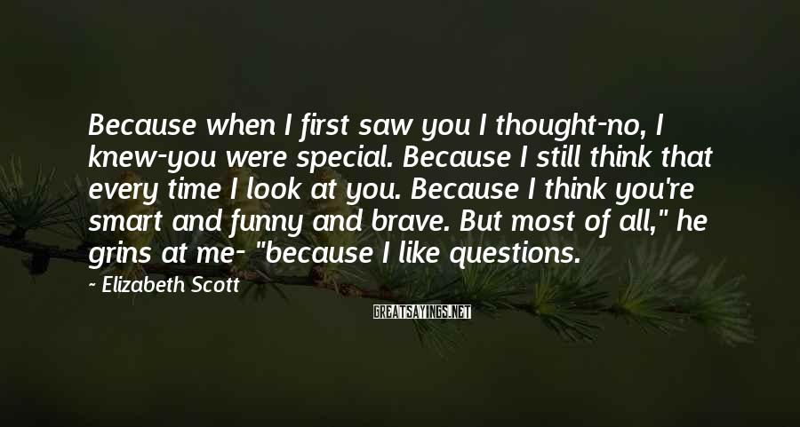 """Elizabeth Scott Sayings: Because When I First Saw You I Thought-no, I Knew-you Were Special. Because I Still Think That Every Time I Look At You. Because I Think You're Smart And Funny And Brave. But Most Of All,"""" He Grins At Me- """"because I Like Questions."""