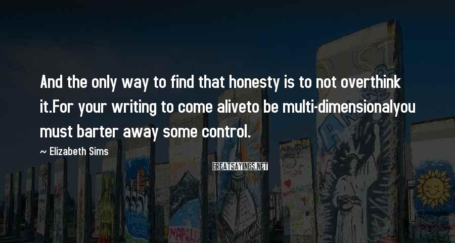Elizabeth Sims Sayings: And The Only Way To Find That Honesty Is To Not Overthink It.For Your Writing To Come Aliveto Be Multi-dimensionalyou Must Barter Away Some Control.