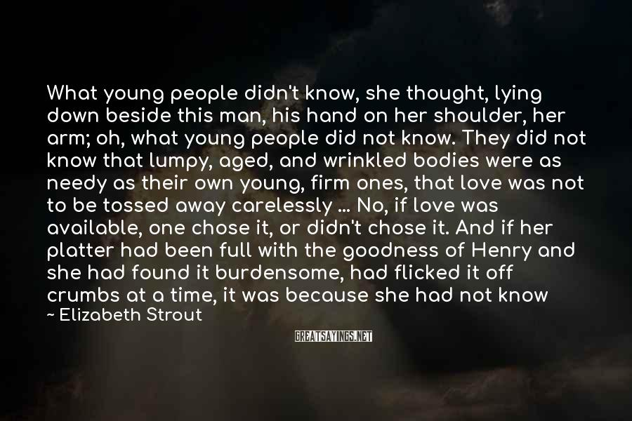 Elizabeth Strout Sayings: What Young People Didn't Know, She Thought, Lying Down Beside This Man, His Hand On Her Shoulder, Her Arm; Oh, What Young People Did Not Know. They Did Not Know That Lumpy, Aged, And Wrinkled Bodies Were As Needy As Their Own Young, Firm Ones, That Love Was Not To Be Tossed Away Carelessly ... No, If Love Was Available, One Chose It, Or Didn't Chose It. And If Her Platter Had Been Full With The Goodness Of Henry And She Had Found It Burdensome, Had Flicked It Off Crumbs At A Time, It Was Because She Had Not Know What One Should Know: That Day After Day Was Unconsciously Squandered ... But Here They Were, And Olive Pictured Two Slices Of Swiss Cheese Pressed Together, Such Holes They Brought To This Unionwhat Pieces Life Took Out Of You.